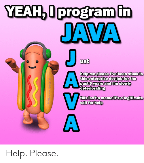 Enterprise: YEAH,0program in  JAVA  J  ust  help me pleaseve been stuck in  this enterprise devjob for the  past 5 years andPmslowly  deteriorating  this isn't a meme it's a legitimate  call for help  aSystem. out .meneln ()  DASA Help. Please.
