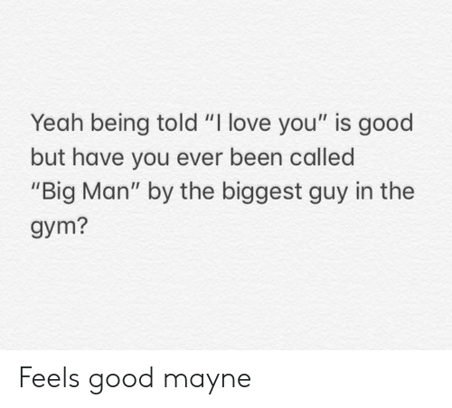 "feels good: Yeah being told ""I love you"" is good  but have you ever been called  ""Big Man"" by the biggest guy in the  gym? Feels good mayne"