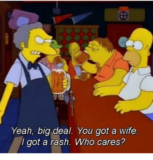 Memes, Yeah, and Wife: Yeah, big deal. You got a wife  I got a rash. Who cares?