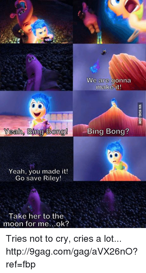 "bing bong: ""Yeah,  Bing Bong  Yeah, you made it!  Go save Riley!  Take her to the  moon for me  ok?  We are gonna  make it!  Bing Bong? Tries not to cry, cries a lot... http://9gag.com/gag/aVX26nO?ref=fbp"