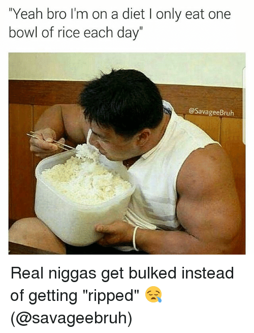 "Memes, Yeah, and Diet: Yeah bro I'm on a diet I only eat one  bowl of rice  each day  @SavageeBruh Real niggas get bulked instead of getting ""ripped"" 😪 (@savageebruh)"