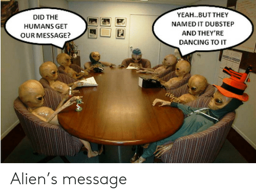 dubstep: YEAH..BUT THEY  NAMED IT DUBSTEP  AND THEY'RE  DANCING TO IT  DID THE  HUMANS GET  OUR MESSAGE? Alien's message