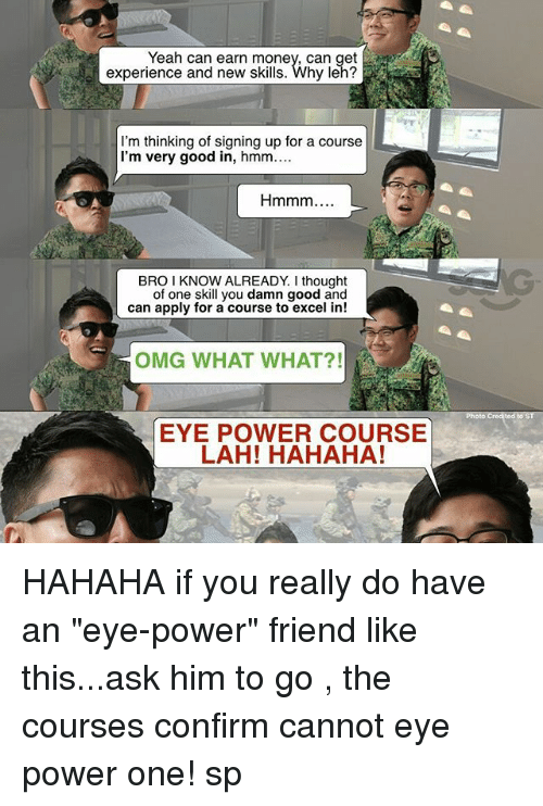 """Memes, 🤖, and Powers: Yeah can earn money, can get  experience and new skills  I'm thinking of signing up for a course  I'm very good in  hmm....  Hmmm  BRO I KNOW ALREADY I thought  of one skill you damn good and  can apply for a course to excel in!  OMG WHAT WHAT?!  EYE POWER COURSE  LAH! HAHAHA! HAHAHA if you really do have an """"eye-power"""" friend like this...ask him to go <click on link in bio>, the courses confirm cannot eye power one! sp"""