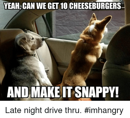 Driving, Memes, and Drive: YEAH, CAN WE GET 10 CHEESEBURGERS  ANDMAKEITSNAPPY! Late night drive thru. #imhangry