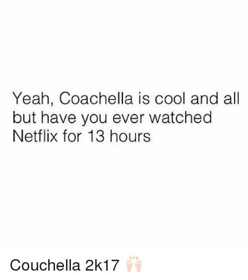 Coachella, Memes, and Netflix: Yeah, Coachella is cool and all  but have you ever watched  Netflix for 13 hours Couchella 2k17 🙌🏻
