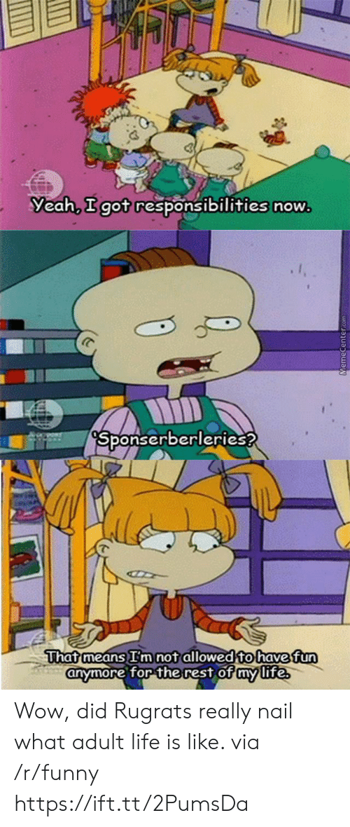 Rugrats: Yeah, got responsibilities now  Sponserberleries?  Thatmeans im not allowed to havefun  for the rest of my life  anymore for the rest of mmlite Wow, did Rugrats really nail what adult life is like. via /r/funny https://ift.tt/2PumsDa