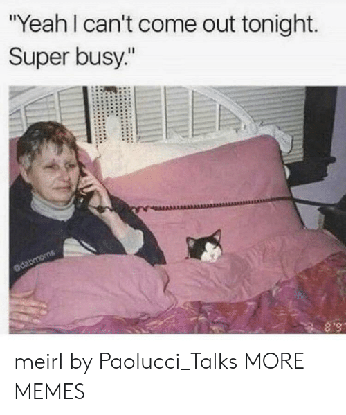 """out tonight: """"Yeah I can't come out tonight.  Super busy.""""  dabmoms  S.8 meirl by Paolucci_Talks MORE MEMES"""