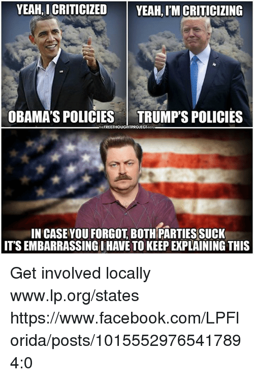 Facebook, Memes, and Yeah: YEAH, I CRITICIZED  YEAH, I'M CRITICIZING  OBAMA'S POLICIES TRUMP'S POLICIES  TPROJEGIGOM  IN CASE VOU FORGOT, BOTHPARTIESSUCK  ITS EMBARRASSING I HAVE TO KEEP EXPLAINING THIS Get involved locally www.lp.org/states   https://www.facebook.com/LPFlorida/posts/10155529765417894:0