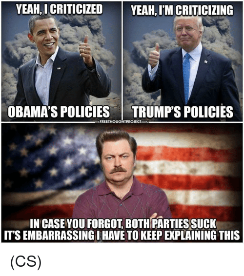 Memes, Yeah, and Free: YEAH, I CRITICIZED  YEAH, I'M CRITICIZING  OBAMA'S POLICIES TRUMP'S POLICIES  FREE  PROJE  IN CASE VOU FORGOT, BOTHPARTIESSUCK  ITS EMBARRASSING IHAVE TO KEEP EXPLAINING THIS (CS)