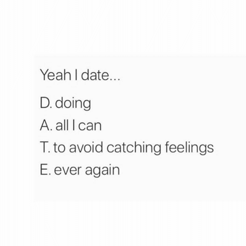 Carn: Yeah I date...  D. doing  A. all I carn  T. to avoid catching feelings  E. ever again