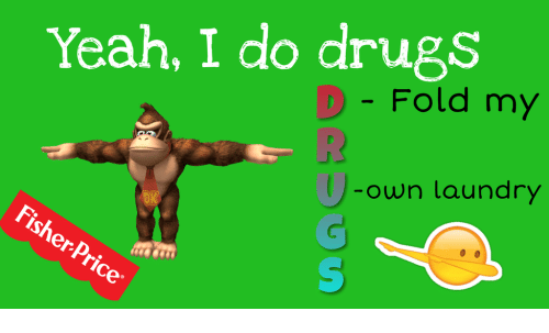 Drugs, Laundry, and Yeah: Yeah, I do drugs  D - Fold my  own laundry