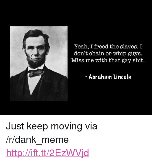 """Dank, Meme, and Shit: Yeah, I freed the slaves. I  don't chain or whip guys.  Miss me with that gay shit.  - Abraham Lincolrn <p>Just keep moving via /r/dank_meme <a href=""""http://ift.tt/2EzWVjd"""">http://ift.tt/2EzWVjd</a></p>"""