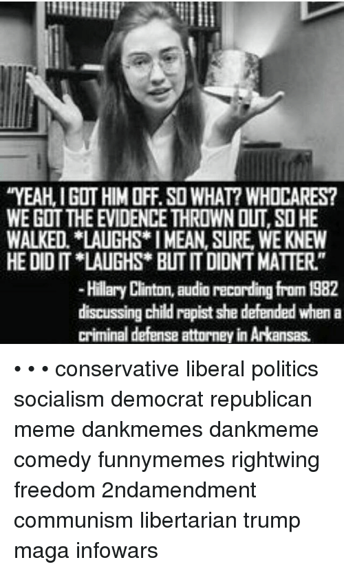 """Republican Meme: YEAH, I GOT HIM OFF. SO WHAT? WHOCARES  WE GOT THE EVIDENCE THROWN OUT, SO HE  WALKED. LAUGHS I MEAN, SURE, WE KNEW  HE DID IT LAUGHS* BUT IT DIDNT MATTER.""""  Hillary Clinton, audio recording from 1982  discussing child rapist she defended when a  criminal defense attorney in Arkansas. • • • conservative liberal politics socialism democrat republican meme dankmemes dankmeme comedy funnymemes rightwing freedom 2ndamendment communism libertarian trump maga infowars"""