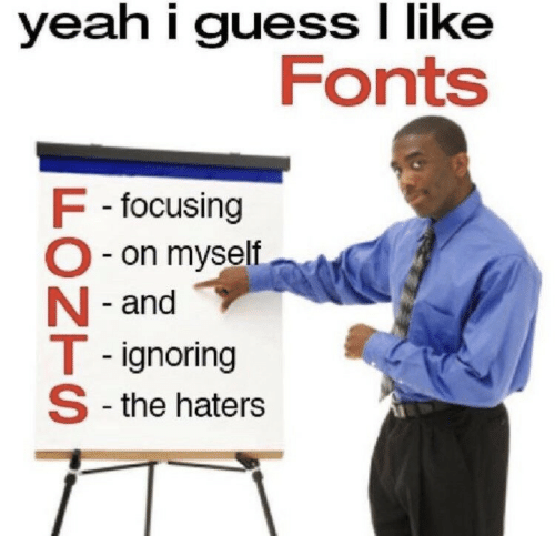 focusing: yeah i guess I like  Fonts  F -focusing  O- on myself  N - and  T - ignoring  S -the haters