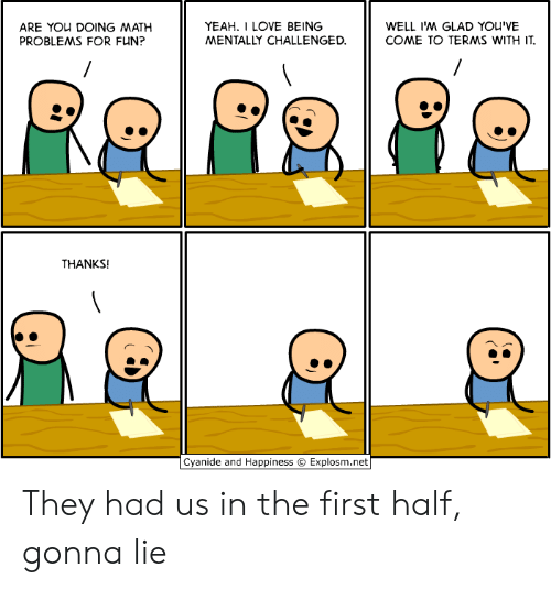 math problems: YEAH. I LOVE BEING  MENTALLY CHALLENGED  WELL I'M GLAD YOU'VE  COME TO TERMS WITH IT  ARE YOu DOING MATH  PROBLEMS FOR FUN?  THANKS!  Cyanide and Happiness © Explosm.net They had us in the first half, gonna lie
