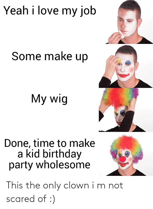 clown: Yeah i love my job  Some make up  My wig  Done, time to make  a kid birthday  party wholesome This the only clown i m not scared of :)