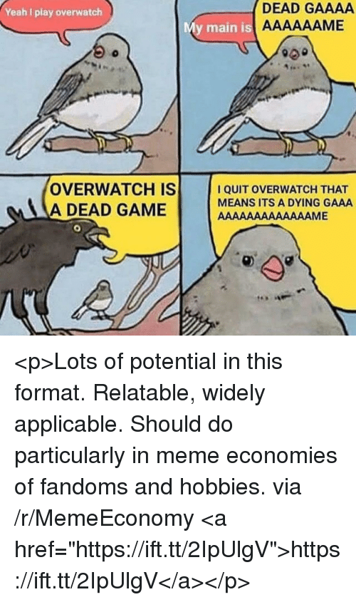 "I Quit: Yeah I play overwatch  DEAD GAAAA  y main is  OVERWATCH IS  A DEAD GAME  I QUIT OVERWATCH THAT  MEANS ITS A DYING GAAA <p>Lots of potential in this format. Relatable, widely applicable. Should do particularly in meme economies of fandoms and hobbies. via /r/MemeEconomy <a href=""https://ift.tt/2IpUlgV"">https://ift.tt/2IpUlgV</a></p>"