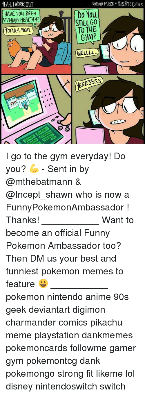 Pokemon Memes: YEAH. I WORK OUT  KARINA FAREK BUFEED Comcs  HAVE You BEEN  STAYING HEALTH?  Do You  STILLGO  TO THE  GYM?  TOTALLy, Mom.  WELLLL  NE I go to the gym everyday! Do you? 💪 - Sent in by @mthebatmann & @Incept_shawn who is now a FunnyPokemonAmbassador ! Thanks! ___________ Want to become an official Funny Pokemon Ambassador too? Then DM us your best and funniest pokemon memes to feature 😀 ___________ pokemon nintendo anime 90s geek deviantart digimon charmander comics pikachu meme playstation dankmemes pokemoncards followme gamer gym pokemontcg dank pokemongo strong fit likeme lol disney nintendoswitch switch