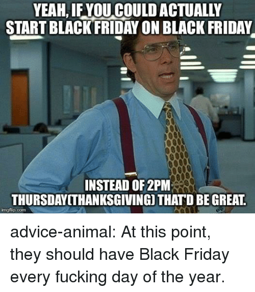 Thatd Be Great: YEAH, IF YOU COULD ACTUALLY  START BLACKFRIDAY ON BLACK FRIDAY  INSTEAD OF 2PM  THURSDAYITHANKSGIVING) THATD BE GREAT  imgflip.com advice-animal:  At this point, they should have Black Friday every fucking day of the year.