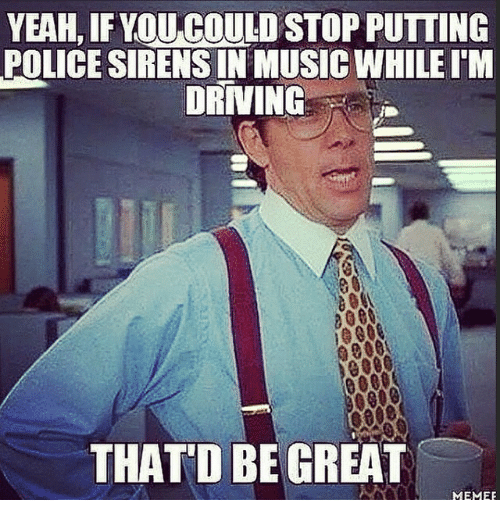 Thatd Be Great Meme: YEAH, IF YOU COULD STOP PUTTING  POLICE SIRENSINMUSICWHILEl'M  DRIVING  0000  THAT'D BE GREAT  MEMEE