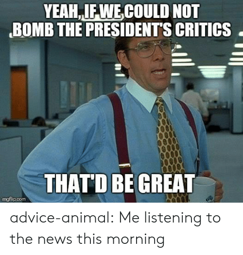 Presidents: YEAH IFWECOULD NOT  BOMB THE PRESIDENTS CRITICS  THAT'D BEGREAT  imgflip.com advice-animal:  Me listening to the news this morning