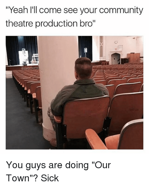 "Community, Memes, and Yeah: ""Yeah I'll come see your community  theatre production bro""  edabmoms You guys are doing ""Our Town""? Sick"