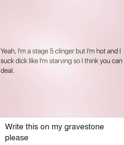 Im Starving: Yeah, I'm a stage 5 clinger but I'm hot and I  suck dick like I'm starving so l think you can  deal Write this on my gravestone please