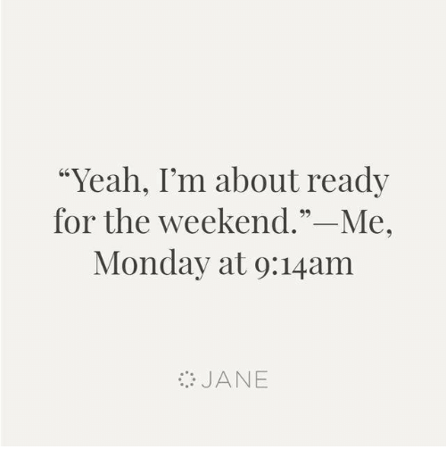 """Dank, Yeah, and The Weekend: """"Yeah, I'm about ready  for the weekend.""""-Me,  Monday at 9:14am  JANE"""