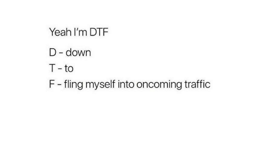 dtf: Yeah I'm DTF  D - down  T - to  F - fling myself into oncoming traffic
