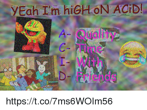 Memes, Yeah, and Time: YEah I'm hiGHON ACID  A Quality  C Time  With  DFriends https://t.co/7ms6WOIm56