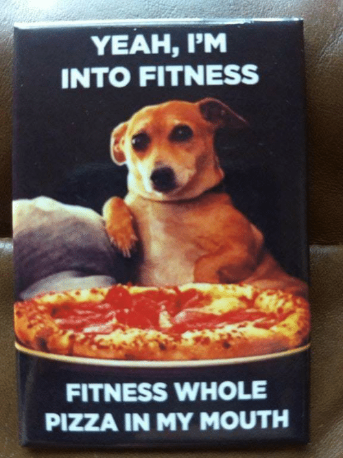 Fitness Whole Pizza: YEAH, I'M  INTO FITNESS  FITNESS WHOLE  PIZZA IN MY MOUTH