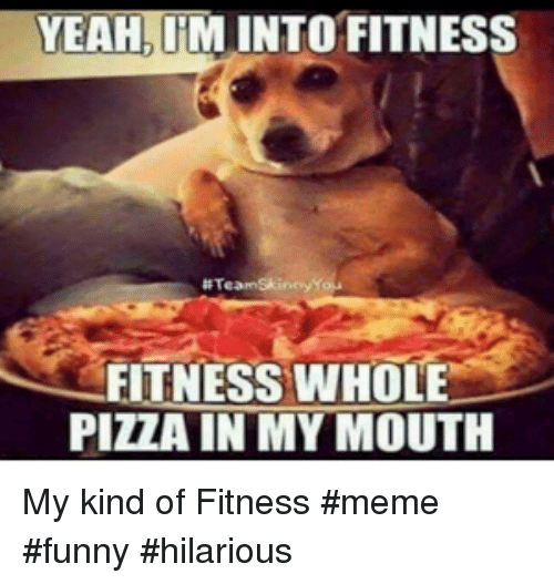 Fitness Whole Pizza: YEAH, IM INTO FITNESS  # Team Skinny  FITNESS WHOLE  PIZZA IN MY MOUTH My kind of Fitness #meme #funny #hilarious
