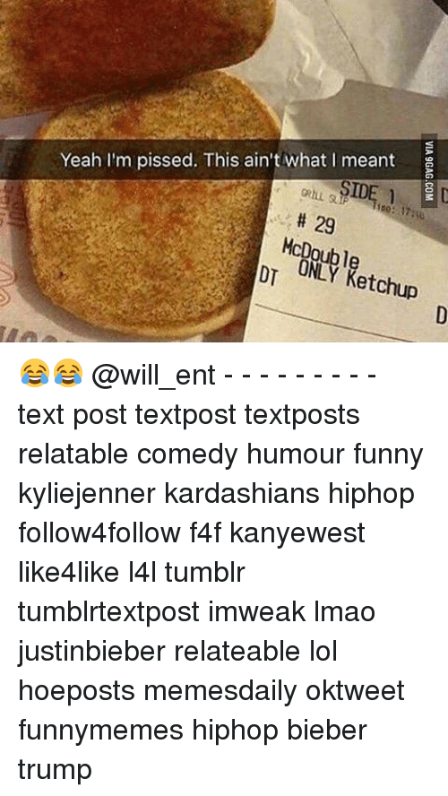 Kardashians, Memes, and Kardashian: Yeah I'm pissed. This ain't what I meant  29  ONLY Ketchup 😂😂 @will_ent - - - - - - - - - text post textpost textposts relatable comedy humour funny kyliejenner kardashians hiphop follow4follow f4f kanyewest like4like l4l tumblr tumblrtextpost imweak lmao justinbieber relateable lol hoeposts memesdaily oktweet funnymemes hiphop bieber trump