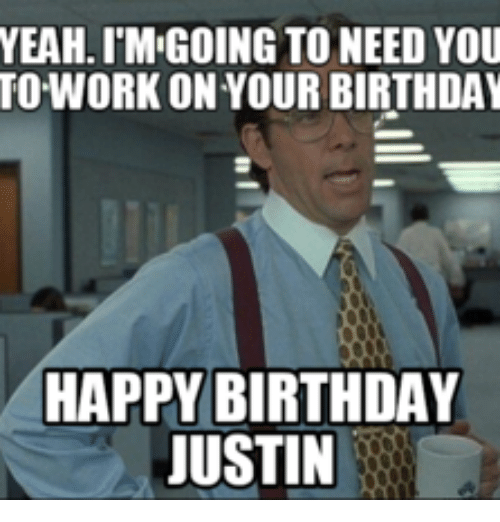 YEAH IMIGOING TO NEED YOU WORK ON YOUR BIRTHDAY HAPPY
