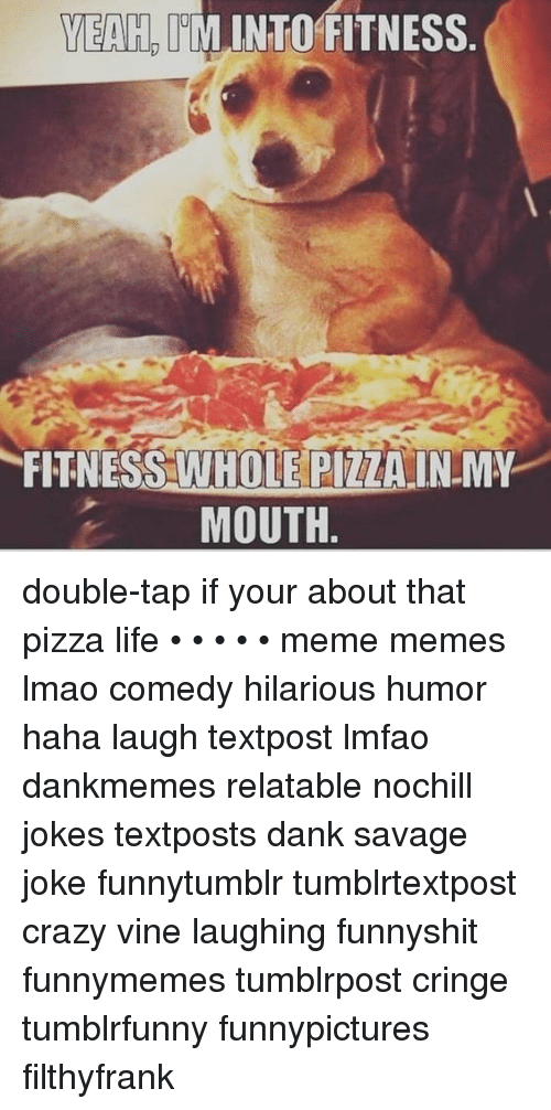 Crazy, Dank, and Life: YEAH, IMINTO FITNESS  FITNESS WHOLE PIZZAIN MY  MOUTH. double-tap if your about that pizza life • • • • • meme memes lmao comedy hilarious humor haha laugh textpost lmfao dankmemes relatable nochill jokes textposts dank savage joke funnytumblr tumblrtextpost crazy vine laughing funnyshit funnymemes tumblrpost cringe tumblrfunny funnypictures filthyfrank