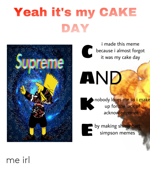 Simpson Memes: Yeah it's my CAKE  DAY  i made this meme  RERERF, FRF  because i almost forgot  it was my cake day  RF  RF  RF  CLIPART  CLIPART  CLIPART  CLIDART  CLIPART  CLIPART  CLIPART  CLIPART  Supreme  RE.  FF  CLIRART  CLIPA  CLIPART  RF  RE  CLIFART  CLIPART  CLIPART  CLIPART  LIPART  CLIPART  AND  F.FFF  CLIPART  CLIPA  RF  CLIPART  nobody loves me so i make-  up for the lack of  acknowledgement  PART  CLIPART  CLIPART  Supreme  FER  RF  CLIPART  CLIPART  RE R  RERF RF  CLIPART  CLIPART  CLIPART  CLIPART  CLIPART  by making shitty bart  simpson memes  AR RE  RF.  RP  CLIP  CLIPART  CLIPART  CIPART  CHIPART  CLIPART  CLIPART  RFF  RF  RF  CLIPART  CLIPART  CLIPART  CLIPART  CLIPART  LIPART me irl