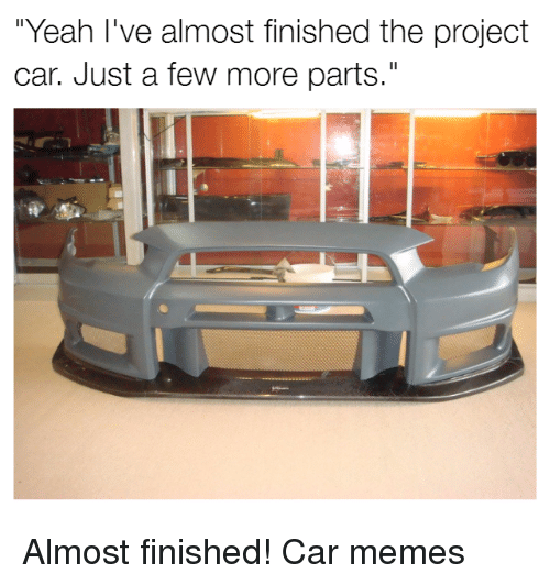 """Cars, Project Cars, and Project: """"Yeah I've almost finished the project  car. Just a few more parts."""" Almost finished! Car memes"""
