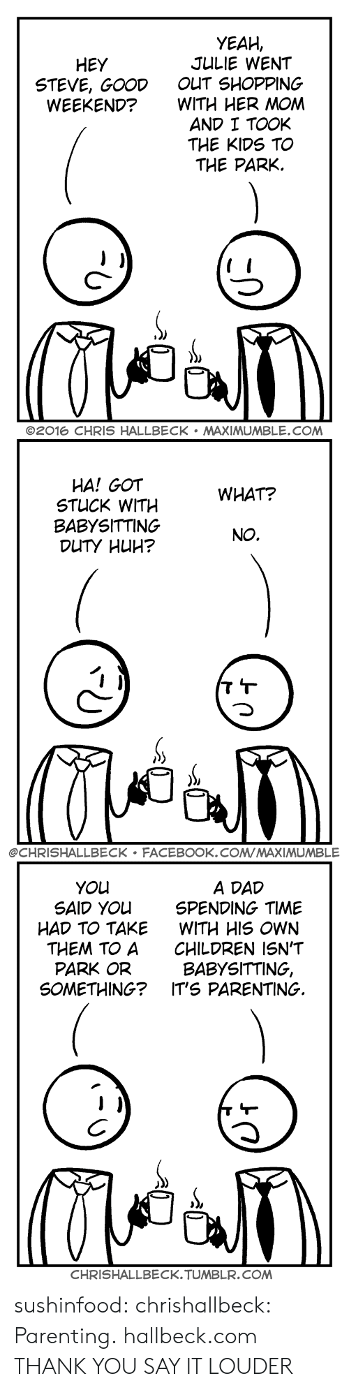 babysitting: YEAH,  JULIE WENT  OUT SHOPPING  WITH HER MOM  AND I TOOK  THE KIDS TO  THE PARK.  HEY  STEVE, GOOD  WEEKEND?  C-  ©2016 CHRIS HALLBECK . MAXIMUMBLE.COM   HA! GOT  STUCK WITH  BABYSITTING  WHAT?  NO.  @CHRISHALLBECK FACEBOOK.COMMAXIMUMBLE   A DAD  SPENDING TIME  WITH HIS OWN  CHILDREN ISN'T  BABYSITTING,  YOu  SAID YOu  HAD TO TAKE  THEM TO A  PARK OR  SOMETHING? IT'S PARENTING.  CHRISHALLBECK.TUMBLR.COM sushinfood: chrishallbeck:  Parenting. hallbeck.com  THANK YOU   SAY IT LOUDER