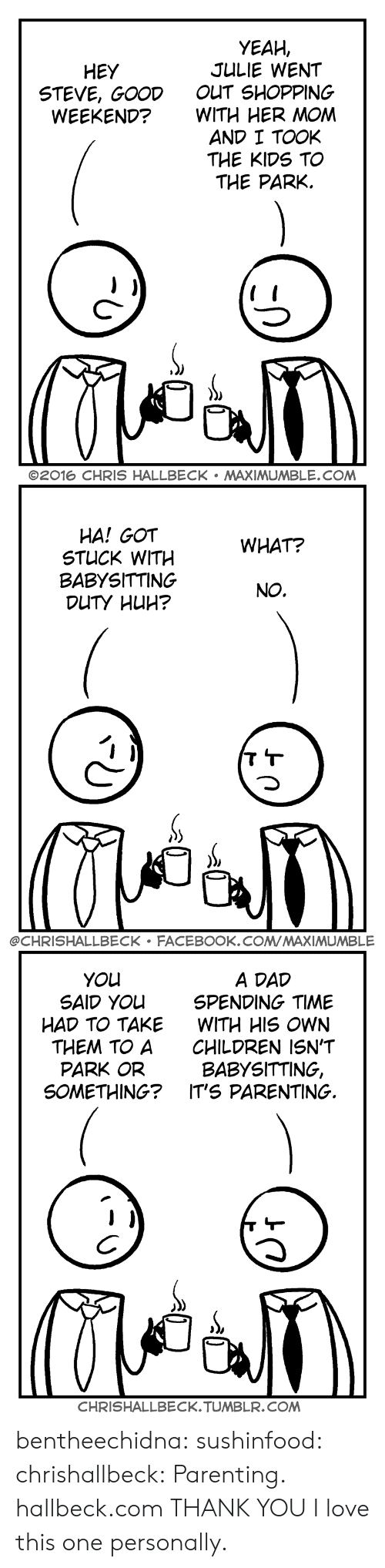 babysitting: YEAH,  JULIE WENT  OUT SHOPPING  WITH HER MOM  AND I TOOK  THE KIDS TO  THE PARK.  HEY  STEVE, GOOD  WEEKEND?  C-  ©2016 CHRIS HALLBECK . MAXIMUMBLE.COM   HA! GOT  STUCK WITH  BABYSITTING  WHAT?  NO.  @CHRISHALLBECK FACEBOOK.COMMAXIMUMBLE   A DAD  SPENDING TIME  WITH HIS OWN  CHILDREN ISN'T  BABYSITTING,  YOu  SAID YOu  HAD TO TAKE  THEM TO A  PARK OR  SOMETHING? IT'S PARENTING.  CHRISHALLBECK.TUMBLR.COM bentheechidna:  sushinfood:  chrishallbeck:  Parenting. hallbeck.com  THANK YOU  I love this one personally.