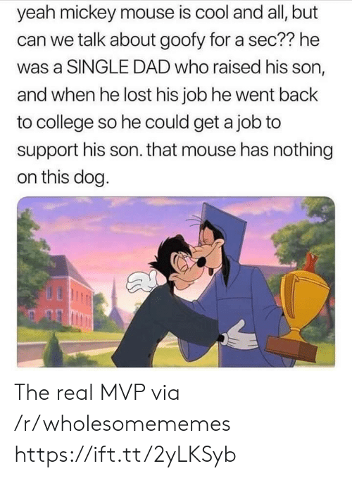 Mickey Mouse: yeah mickey mouse is cool and all, but  can we talk about goofy for a sec?? he  was a SINGLE DAD who raised his son,  and when he lost his job he went back  to college so he could get a job to  support his son. that mouse has nothing  on this dog. The real MVP via /r/wholesomememes https://ift.tt/2yLKSyb