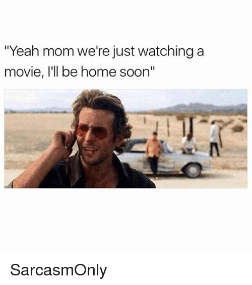 "Funny, Memes, and Soon...: ""Yeah mom we're just watching a  movie, I'll be home soon"" SarcasmOnly"