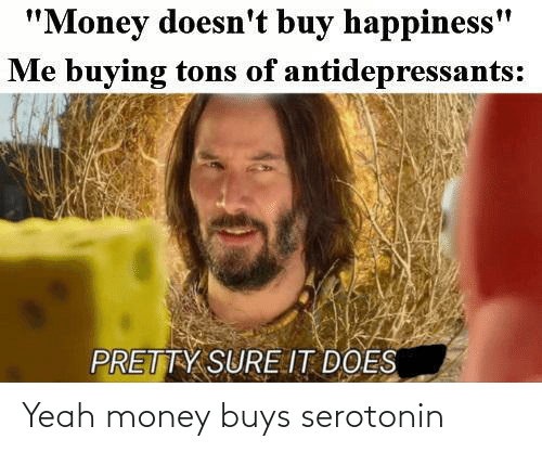 yeah: Yeah money buys serotonin