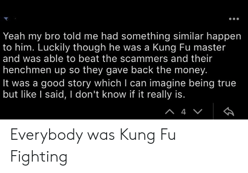 kung fu master: Yeah my bro told me had something similar happen  to him. Luckily though he was a Kung Fu master  and was able to beat the scammers and their  henchmen up so they gave back the money.  It was a good story which I can imagine being true  but like I said, I don't know if it really is.  A4V Everybody was Kung Fu Fighting