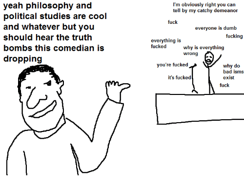 Dank Memes: yeah philosophy and  political studies are cool  and whatever but you  should hear the truth  bombs this comedian is  dropping  I'm obviously right you can  tell by my catchy demeanor  fuck  everyone is dumb  fucking  everything is  fucked  why is everything  wrong  you're fucked  why do  bad isms  it's fucked  exist  fuck