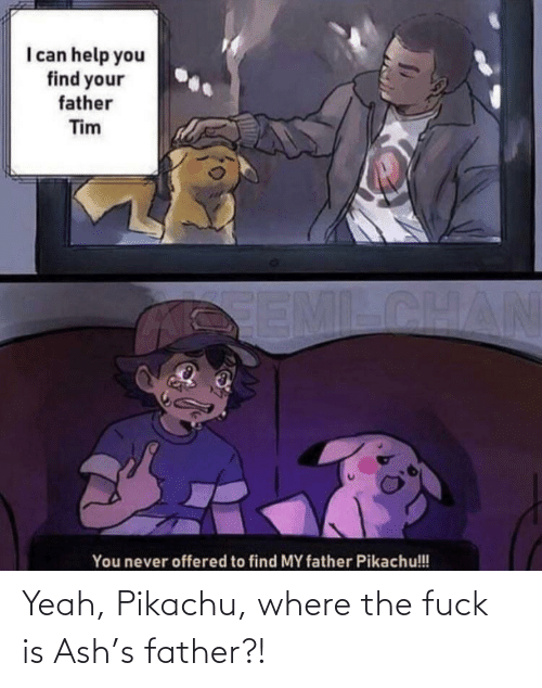 Ash: Yeah, Pikachu, where the fuck is Ash's father?!