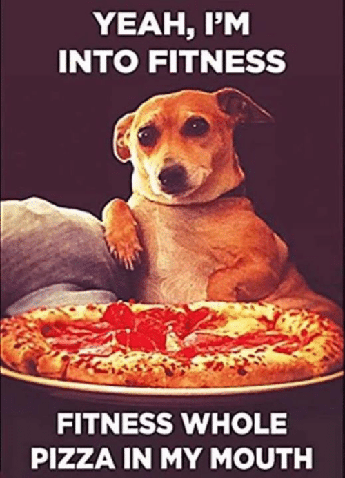 Fitness Whole Pizza: YEAH, P'M  INTO FITNESS  FITNESS WHOLE  PIZZA IN MY MOUTH