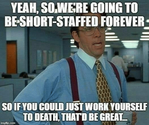 Thatd Be Great: YEAH, SO.WERE GOING TO  BE-SHORT-STAFFED FOREVER  SOIF YOU COULD JUST WORK YOURSELF  TO DEATH, THATD BE GREAT  imgisip.com