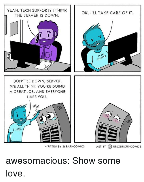 Tech Support: YEAH, TECH SUPPORT? I THINK  THE SERVER IS DOWN.  OK. I'LL TAKE CARE OF IT  upp  PPOR  DON'T BE DOWN, SERVER.  WE ALL THINK YOU'RE DOING  A GREAT JOB, AND EVERYONE  LIKES YOU  WRITTEN BY @ RAPHCOMICS  ART BY @) @PROLIFICPENCOMICS awesomacious:  Show some love.