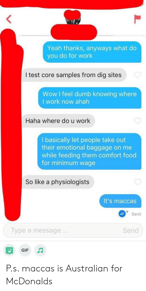 Minimum Wage: Yeah thanks, anyways what do  you do for work  I test core samples from dig sites  Wow I feel dumb knowing where  I work now ahah  Haha where do u work  I basically let people take out  their emotional baggage on me  while feeding them comfort food  for minimum wage  So like a physiologists  It's maccas  Sent  Send  Type a message  GIF  L P.s. maccas is Australian for McDonalds