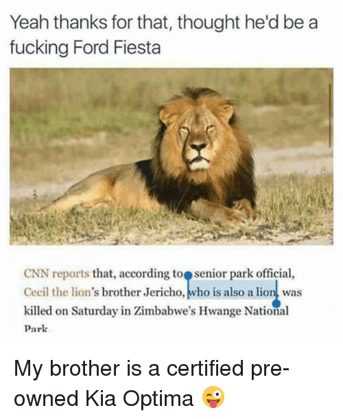 cnn.com, Fucking, and Funny: Yeah thanks for that, thought he'd be a  fucking Ford Fiesta  CNN reports that, according toe senior park official,  Cecil the lion's brother Jericho,トwho is also a lion! was  killed on Saturday in Zimbabwe's Hwange National  Park My brother is a certified pre-owned Kia Optima 😜